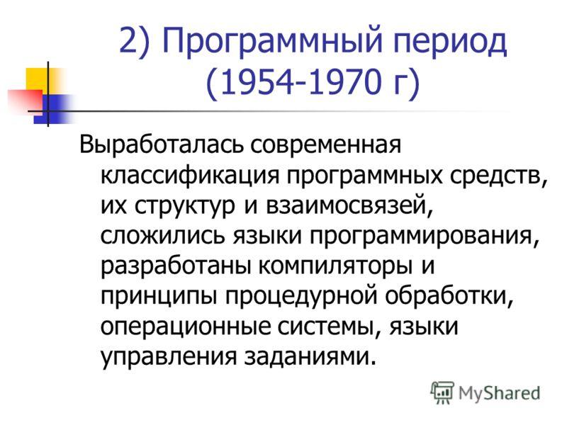 2) Программный период (1954-1970 г) Выработалась современная классификация программных средств, их структур и взаимосвязей, сложились языки программирования, разработаны компиляторы и принципы процедурной обработки, операционные системы, языки управл