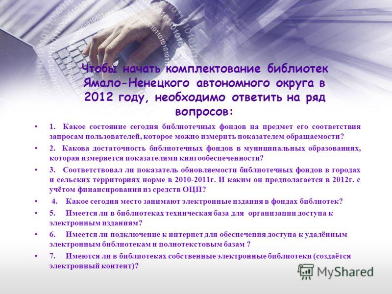 Чтобы начать комплектование библиотек Ямало-Ненецкого автономного округа в 2012 году, необходимо ответить на ряд вопросов: 1. Какое состояние сегодня библиотечных фондов на предмет его соответствия запросам пользователей, которое можно измерить показ
