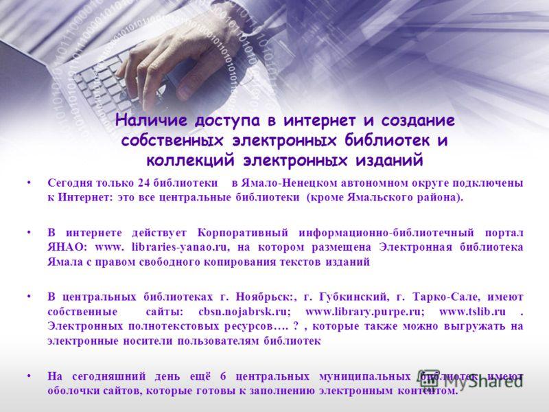 Наличие доступа в интернет и создание собственных электронных библиотек и коллекций электронных изданий Сегодня только 24 библиотеки в Ямало-Ненецком автономном округе подключены к Интернет: это все центральные библиотеки (кроме Ямальского района). В