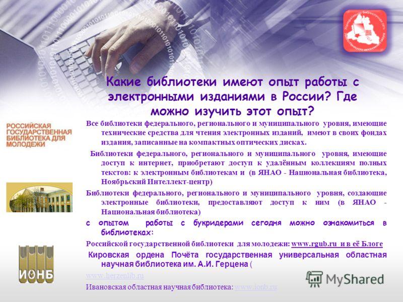 Какие библиотеки имеют опыт работы с электронными изданиями в России? Где можно изучить этот опыт? Все библиотеки федерального, регионального и муниципального уровня, имеющие технические средства для чтения электронных изданий, имеют в своих фондах и