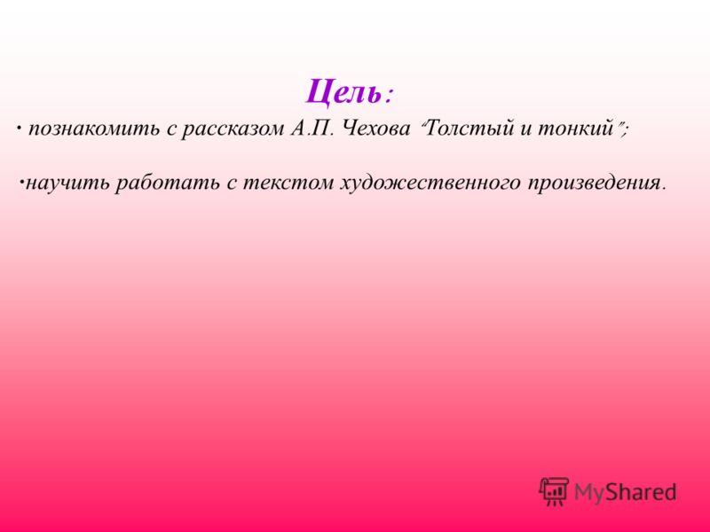 Цель : познакомить с рассказом А. П. Чехова Толстый и тонкий ; научить работать с текстом художественного произведения.