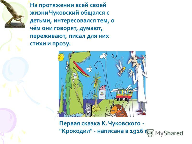 На протяжении всей своей жизни Чуковский общался с детьми, интересовался тем, о чём они говорят, думают, переживают, писал для них стихи и прозу. Первая сказка К. Чуковского - Крокодил - написана в 1916 г.