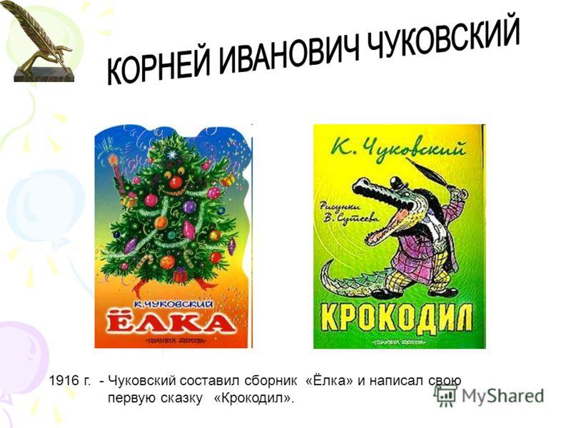 1916 г. - Чуковский составил сборник «Ёлка» и написал свою первую сказку «Крокодил».