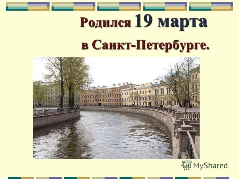 Родился 19 марта в Санкт-Петербурге. Родился 19 марта в Санкт-Петербурге.