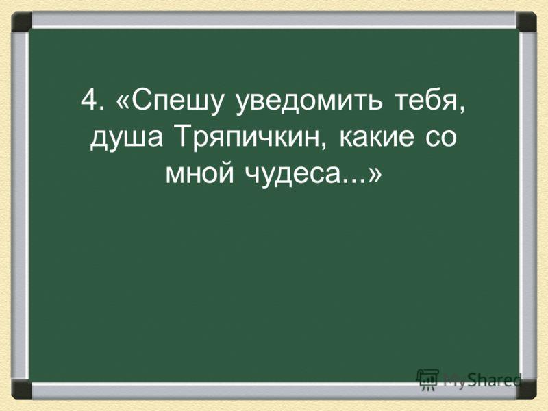 4. «Спешу уведомить тебя, душа Тряпичкин, какие со мной чудеса...»