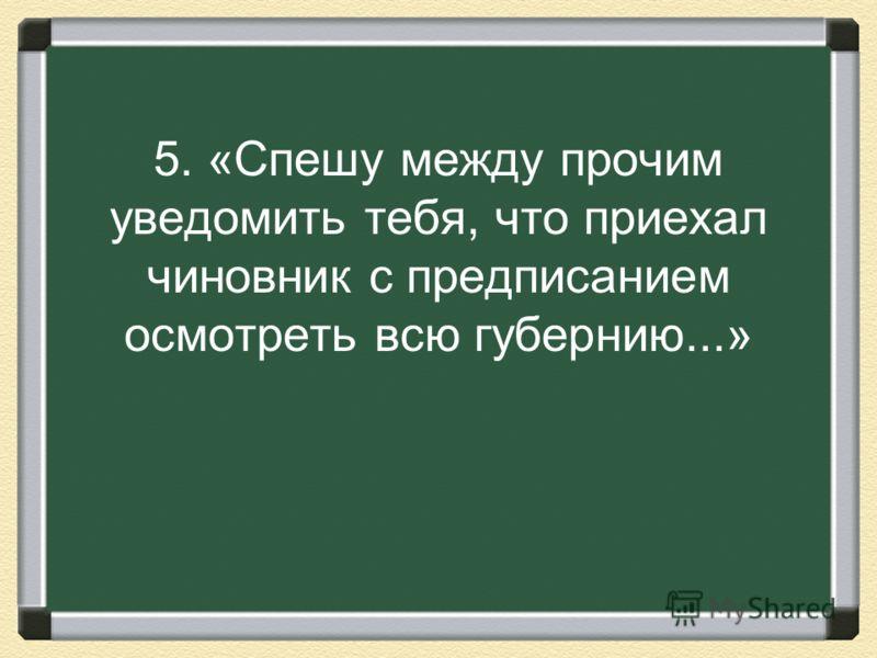 5. «Спешу между прочим уведомить тебя, что приехал чиновник с предписанием осмотреть всю губернию...»