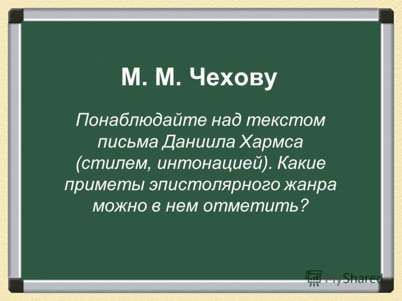 M. M. Чехову Понаблюдайте над текстом письма Даниила Хармса (стилем, интонацией). Какие приметы эпистолярного жанра можно в нем отметить?
