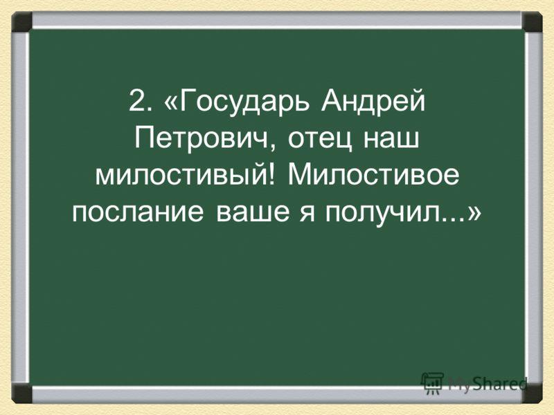 2. «Государь Андрей Петрович, отец наш милостивый! Милостивое послание ваше я получил...»
