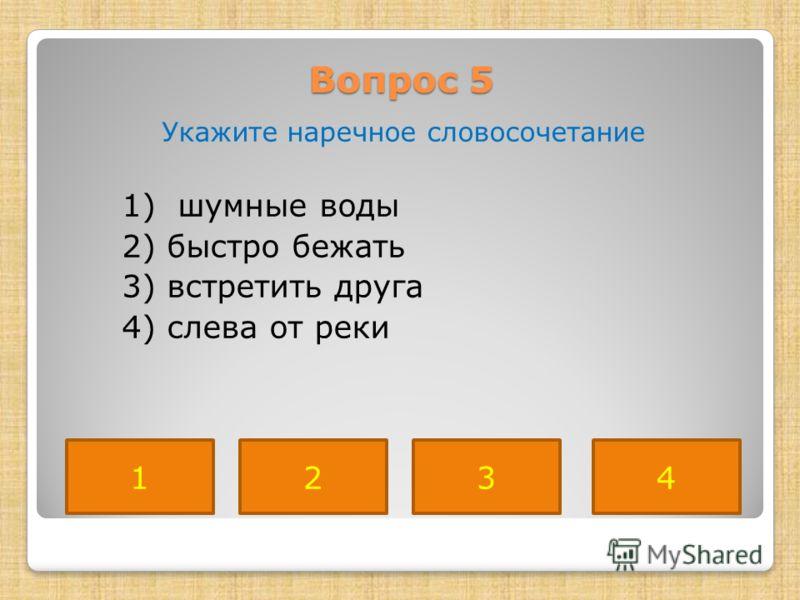 Вопрос 5 Укажите наречное словосочетание 1) шумные воды 2) быстро бежать 3) встретить друга 4) слева от реки 4231