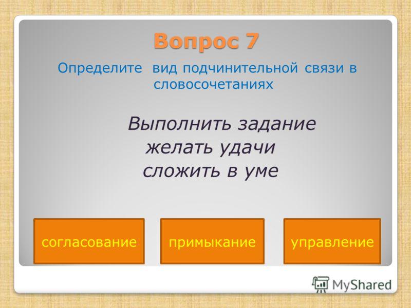 Вопрос 7 Определите вид подчинительной связи в словосочетаниях Выполнить задание желать удачи сложить в уме примыканиесогласованиеуправление