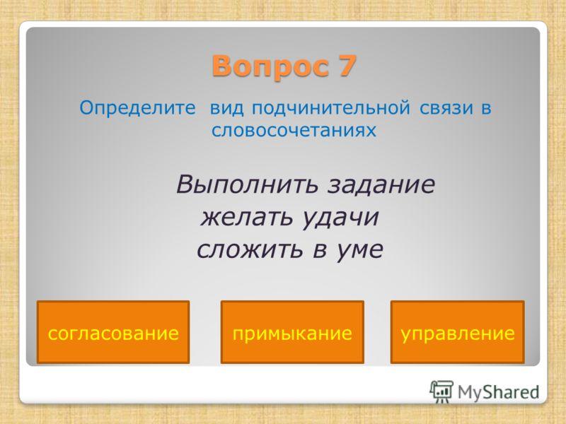 Вопрос 7 Определите вид подчинительной связи в словосочетаниях Выполнить задание желать удачи сложить в уме согласованиепримыканиеуправление