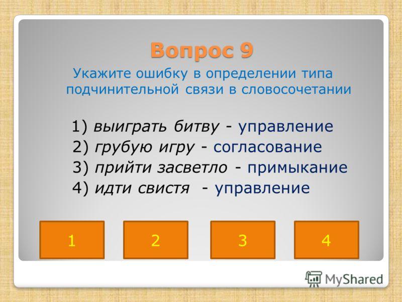 Вопрос 9 Укажите ошибку в определении типа подчинительной связи в словосочетании 1) выиграть битву - управление 2) грубую игру - согласование 3) прийти засветло - примыкание 4) идти свистя - управление 4231