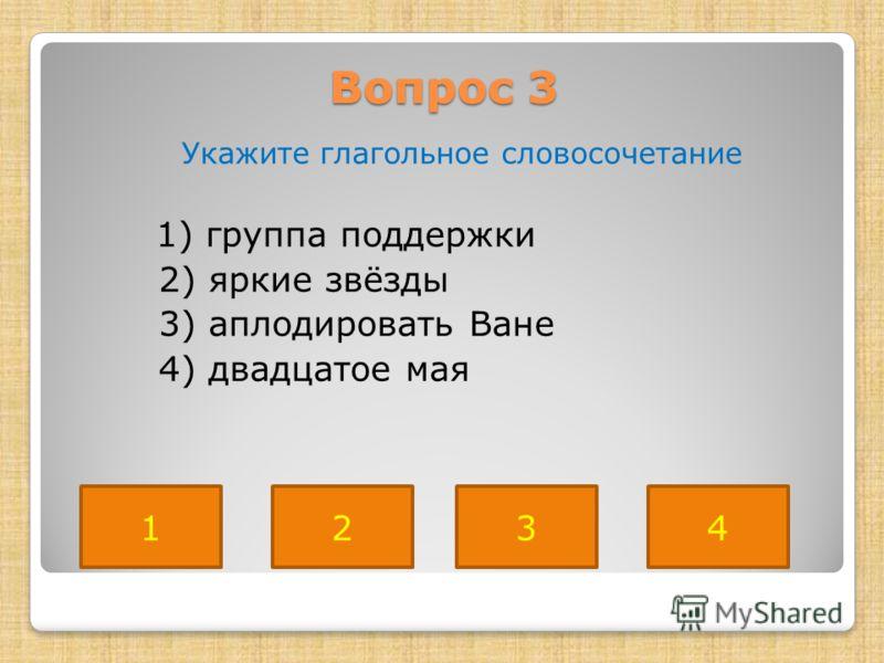 Вопрос 3 Укажите глагольное словосочетание 1) группа поддержки 2) яркие звёзды 3) аплодировать Ване 4) двадцатое мая 3214