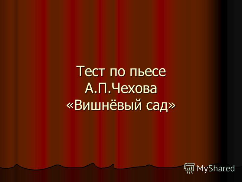Тест по пьесе А.П.Чехова «Вишнёвый сад»
