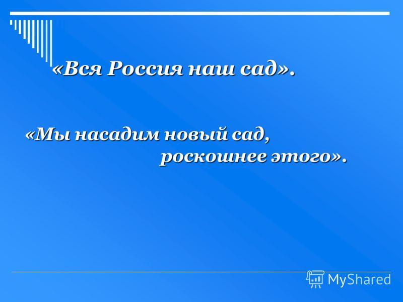 «Вся Россия наш сад». «Мы насадим новый сад, роскошнее этого».