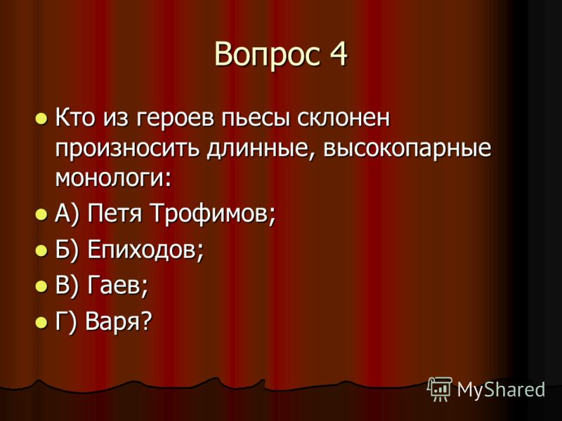 Вопрос 4 Кто из героев пьесы склонен произносить длинные, высокопарные монологи: Кто из героев пьесы склонен произносить длинные, высокопарные монологи: А) Петя Трофимов; А) Петя Трофимов; Б) Епиходов; Б) Епиходов; В) Гаев; В) Гаев; Г) Варя? Г) Варя?