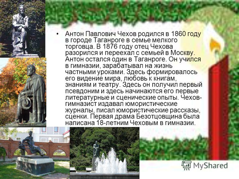 Антон Павлович Чехов родился в 1860 году в городе Таганроге в семье мелкого торговца. В 1876 году отец Чехова разорился и переехал с семьей в Москву. Антон остался один в Таганроге. Он учился в гимназии, зарабатывал на жизнь частными уроками. Здесь ф