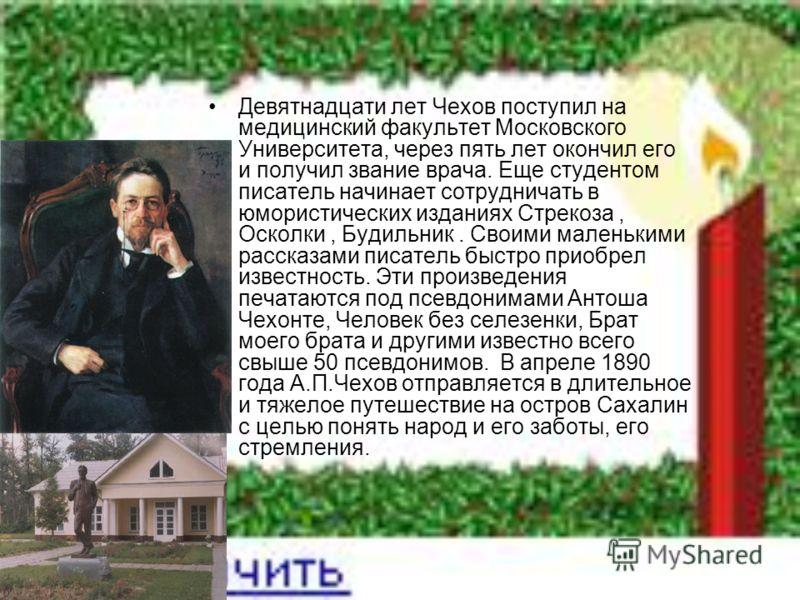 Девятнадцати лет Чехов поступил на медицинский факультет Московского Университета, через пять лет окончил его и получил звание врача. Еще студентом писатель начинает сотрудничать в юмористических изданиях Стрекоза, Осколки, Будильник. Своими маленьки