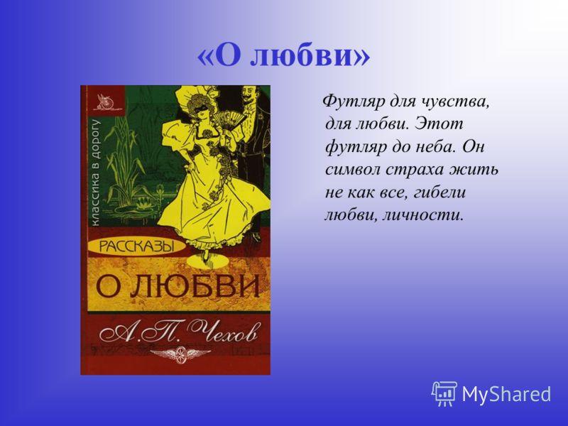 «О любви» Футляр для чувства, для любви. Этот футляр до неба. Он символ страха жить не как все, гибели любви, личности.