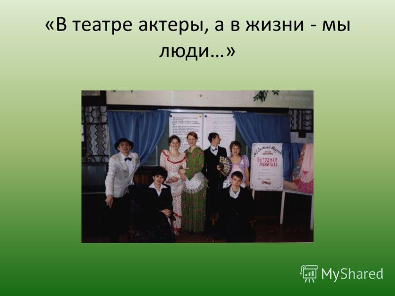 «В театре актеры, а в жизни - мы люди…»