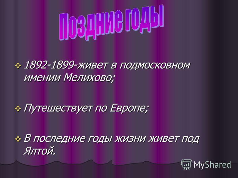 1892-1899-живет в подмосковном имении Мелихово; 1892-1899-живет в подмосковном имении Мелихово; Путешествует по Европе; Путешествует по Европе; В последние годы жизни живет под Ялтой. В последние годы жизни живет под Ялтой.