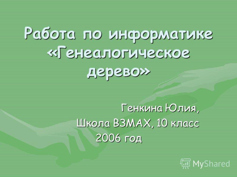 Работа по информатике «Генеалогическое дерево» Генкина Юлия, Школа ВЗМАХ, 10 класс 2006 год