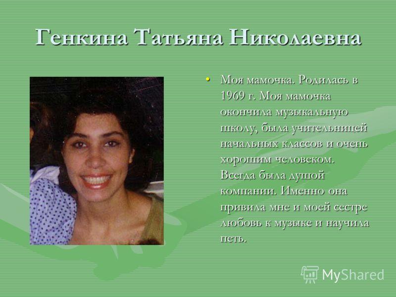 Генкина Татьяна Николаевна Моя мамочка. Родилась в 1969 г. Моя мамочка окончила музыкальную школу, была учительницей начальных классов и очень хорошим человеком. Всегда была душой компании. Именно она привила мне и моей сестре любовь к музыке и научи