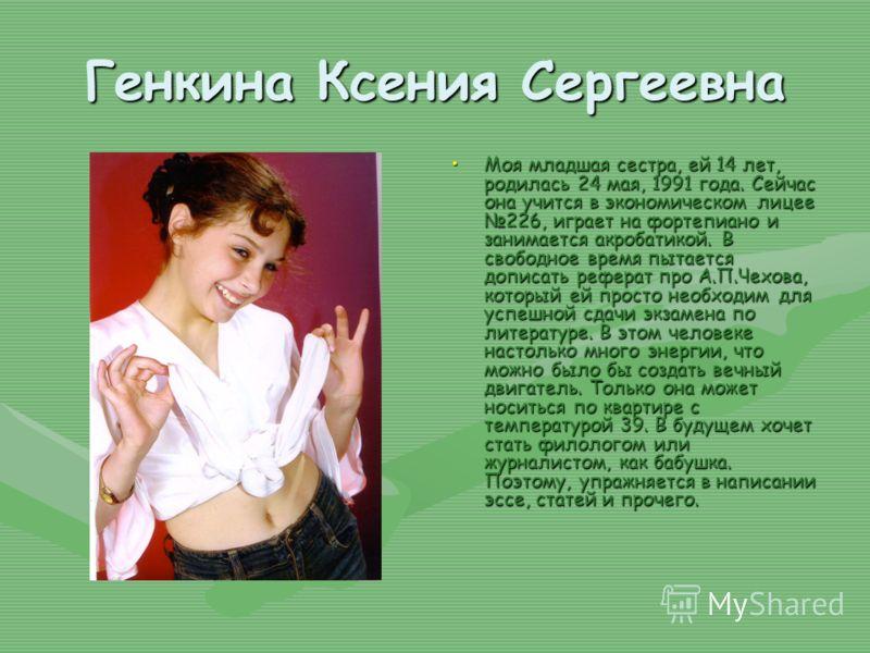 Генкина Ксения Сергеевна Моя младшая сестра, ей 14 лет, родилась 24 мая, 1991 года. Сейчас она учится в экономическом лицее 226, играет на фортепиано и занимается акробатикой. В свободное время пытается дописать реферат про А.П.Чехова, который ей про