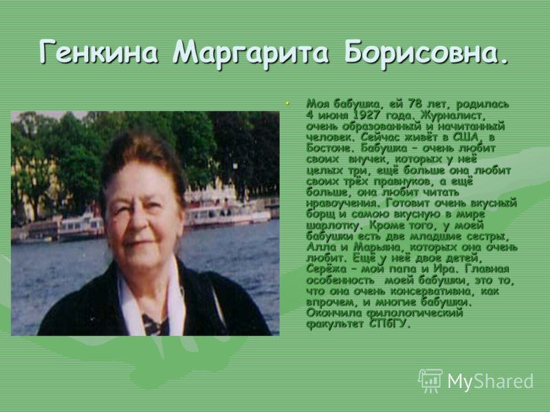 Генкина Маргарита Борисовна. Моя бабушка, ей 78 лет, родилась 4 июня 1927 года. Журналист, очень образованный и начитанный человек. Сейчас живёт в США, в Бостоне. Бабушка – очень любит своих внучек, которых у неё целых три, ещё больше она любит своих