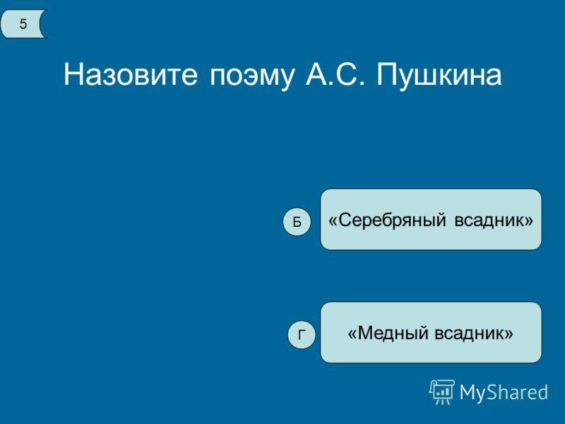Назовите поэму А.С. Пушкина «Медный всадник» «Серебряный всадник» 5 Б Г