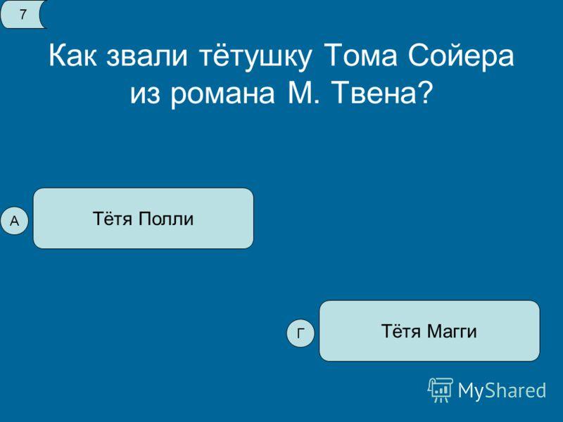 Как звали тётушку Тома Сойера из романа М. Твена? Тётя Полли Тётя Магги 7 А Г