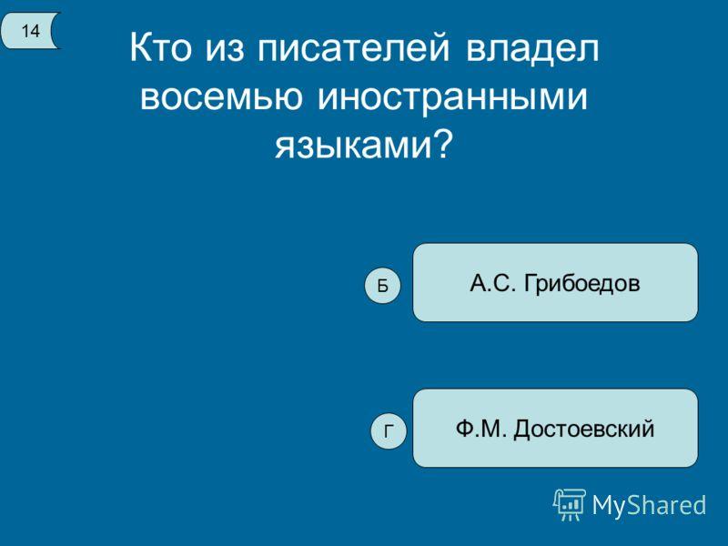 Кто из писателей владел восемью иностранными языками? Ф.М. Достоевский А.С. Грибоедов 14 Б Г