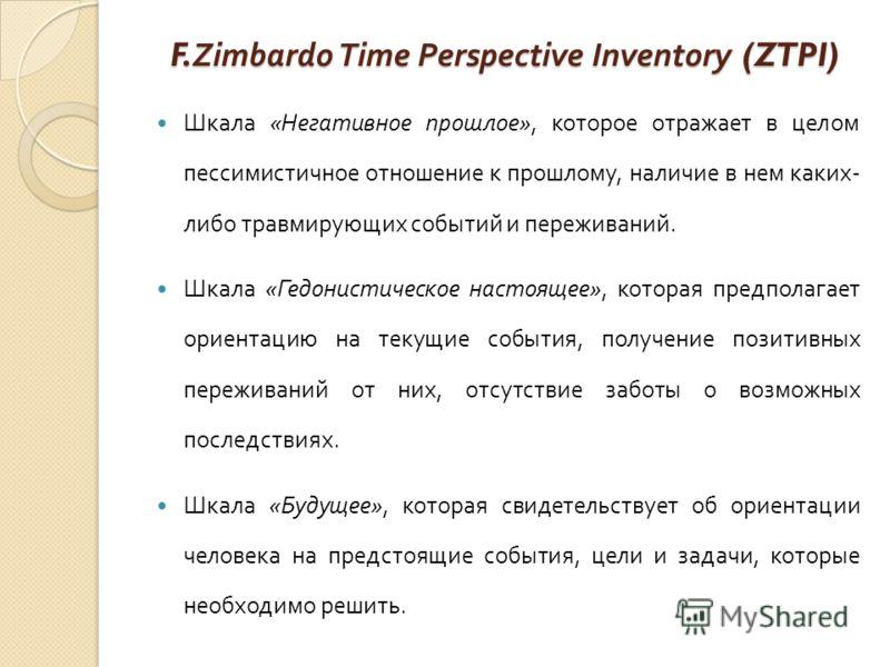 F.Zimbardo Time Perspective Inventory (ZTPI) Шкала « Негативное прошлое », которое отражает в целом пессимистичное отношение к прошлому, наличие в нем каких - либо травмирующих событий и переживаний. Шкала « Гедонистическое настоящее », которая предп