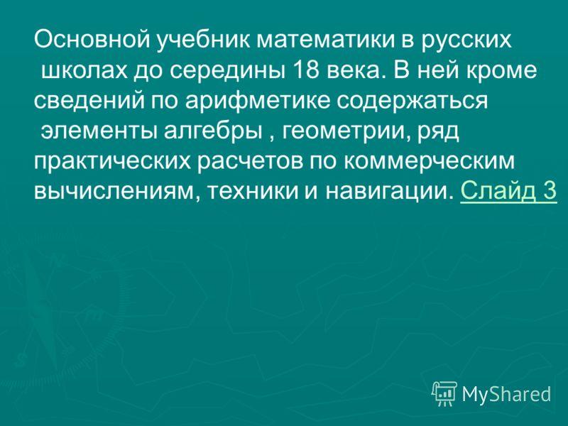 Основной учебник математики в русских школах до середины 18 века. В ней кроме сведений по арифметике содержаться элементы алгебры, геометрии, ряд практических расчетов по коммерческим вычислениям, техники и навигации. Слайд 3Слайд 3