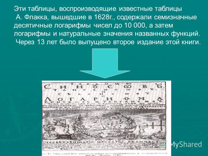 Эти таблицы, воспроизводящие известные таблицы А. Флакка, вышедшие в 1628г., содержали семизначные десятичные логарифмы чисел до 10 000, а затем логарифмы и натуральные значения названных функций. Через 13 лет было выпущено второе издание этой книги.