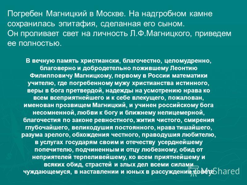 Погребен Магницкий в Москве. На надгробном камне сохранилась эпитафия, сделанная его сыном. Он проливает свет на личность Л.Ф.Магницкого, приведем ее полностью.