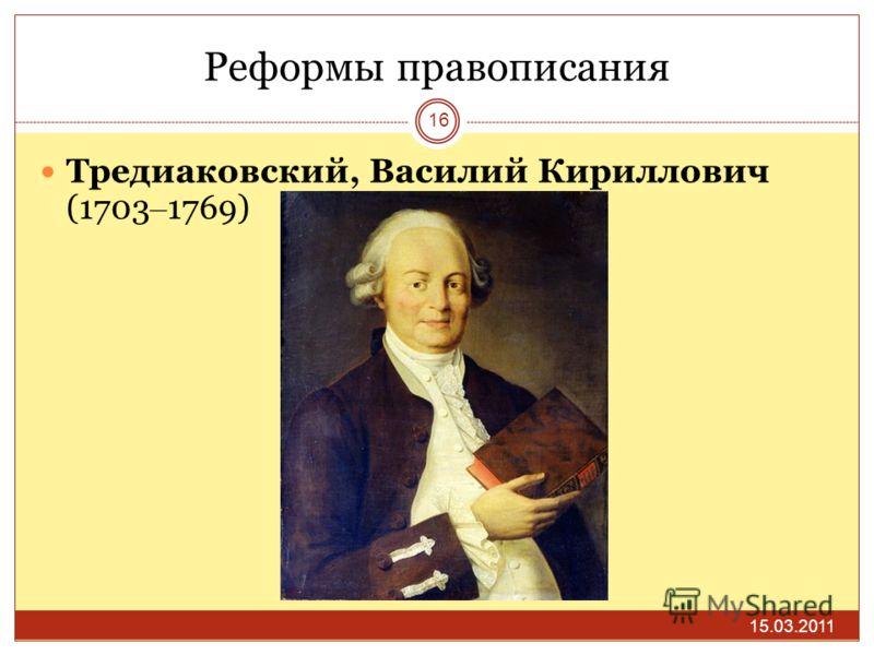 Реформы правописания 15.03.2011 16 Тредиаковский, Василий Кириллович (1703 – 1769)
