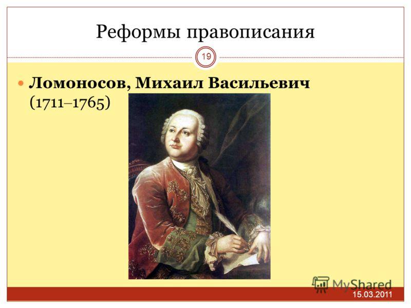 Реформы правописания 15.03.2011 19 Ломоносов, Михаил Васильевич (1711 – 1765)
