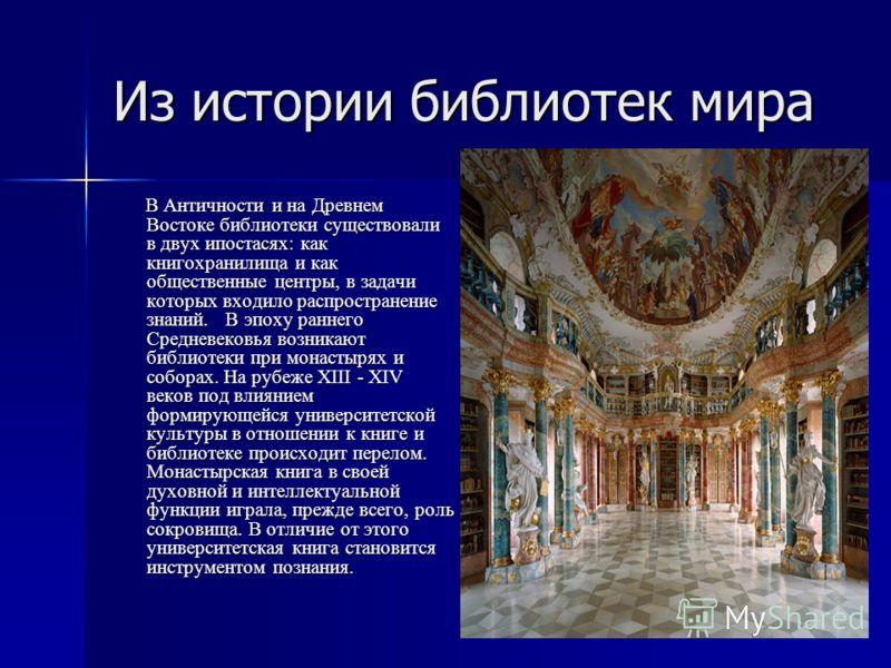 Из истории библиотек мира В Античности и на Древнем Востоке библиотеки существовали в двух ипостасях: как книгохранилища и как общественные центры, в задачи которых входило распространение знаний. В эпоху раннего Средневековья возникают библиотеки пр