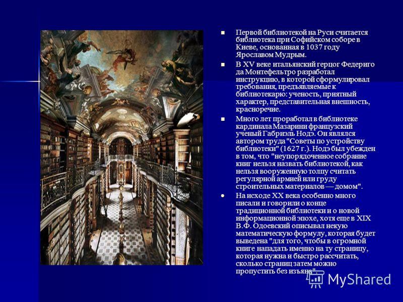 Первой библиотекой на Руси считается библиотека при Софийском соборе в Киеве, основанная в 1037 году Ярославом Мудрым. Первой библиотекой на Руси считается библиотека при Софийском соборе в Киеве, основанная в 1037 году Ярославом Мудрым. В ХV веке ит