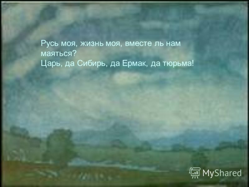 Русь моя, жизнь моя, вместе ль нам маяться? Царь, да Сибирь, да Ермак, да тюрьма!