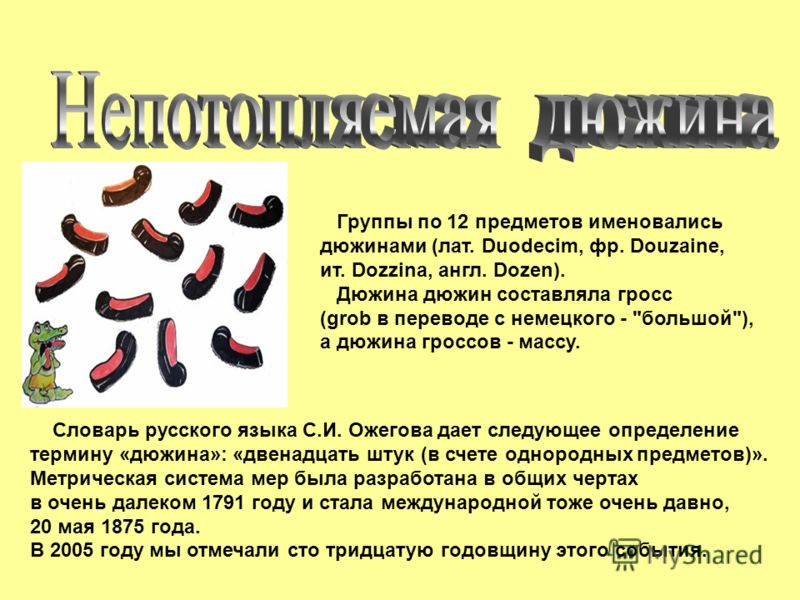 Группы по 12 предметов именовались дюжинами (лат. Duodecim, фр. Douzaine, ит. Dozzina, англ. Dozen). Дюжина дюжин составляла гросс (grob в переводе с немецкого -