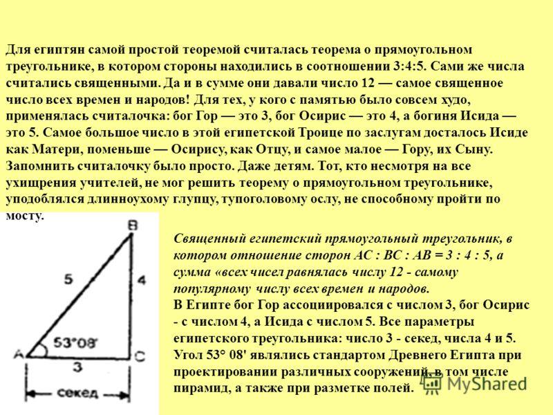 Священный египетский прямоугольный треугольник, в котором отношение сторон АС : ВС : АВ = 3 : 4 : 5, а сумма «всех чисел равнялась числу 12 - самому популярному числу всех времен и народов. В Египте бог Гор ассоциировался с числом 3, бог Осирис - с ч