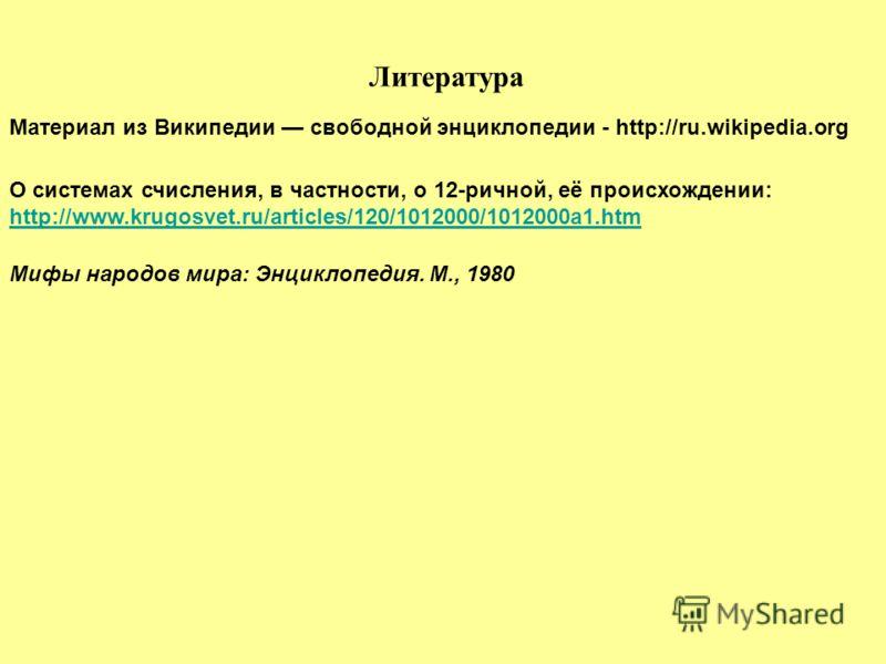 Литература Материал из Википедии свободной энциклопедии - http://ru.wikipedia.org О системах счисления, в частности, о 12-ричной, её происхождении: http://www.krugosvet.ru/articles/120/1012000/1012000a1.htm http://www.krugosvet.ru/articles/120/101200
