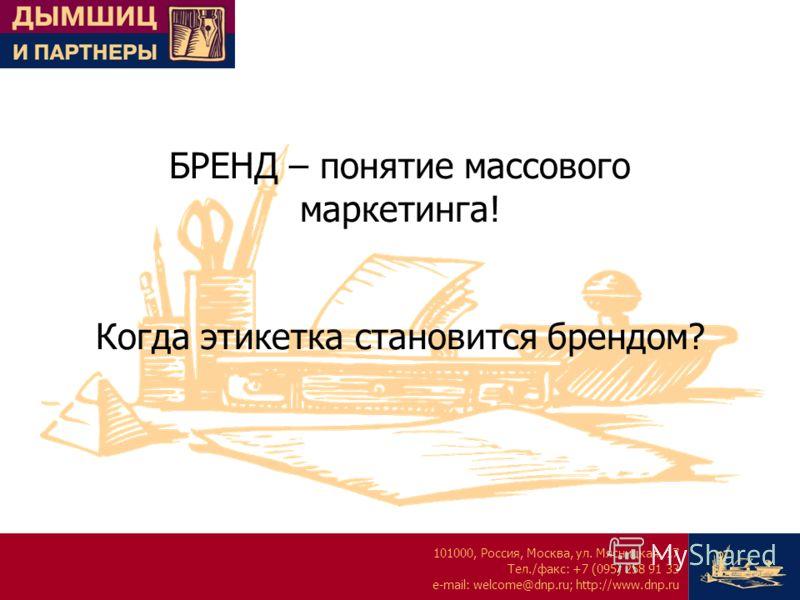 101000, Россия, Москва, ул. Мясницкая, 17 Тел./факс: +7 (095) 258 91 33 e-mail: welcome@dnp.ru; http://www.dnp.ru БРЕНД – понятие массового маркетинга! Когда этикетка становится брендом?