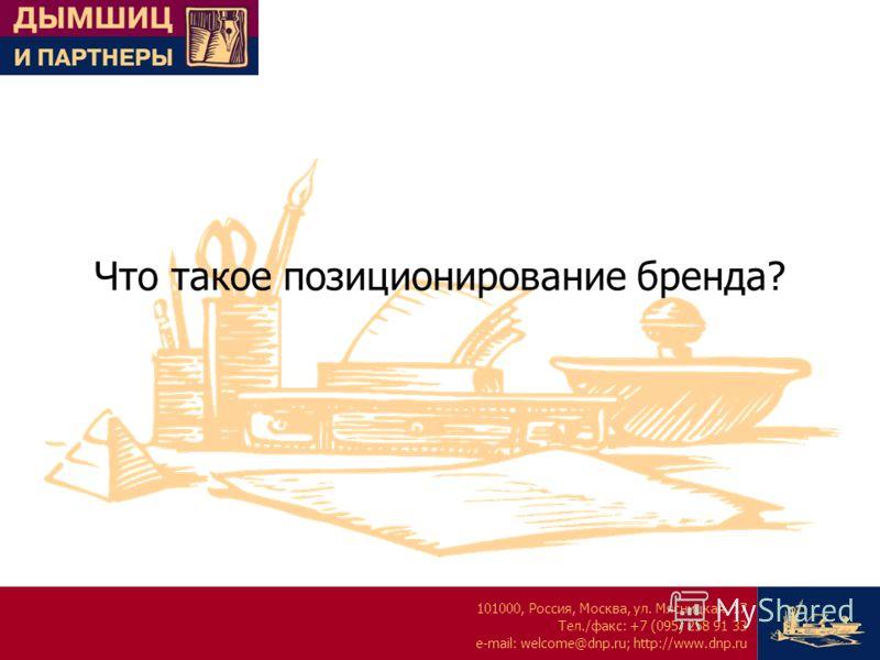 101000, Россия, Москва, ул. Мясницкая, 17 Тел./факс: +7 (095) 258 91 33 e-mail: welcome@dnp.ru; http://www.dnp.ru Что такое позиционирование бренда?