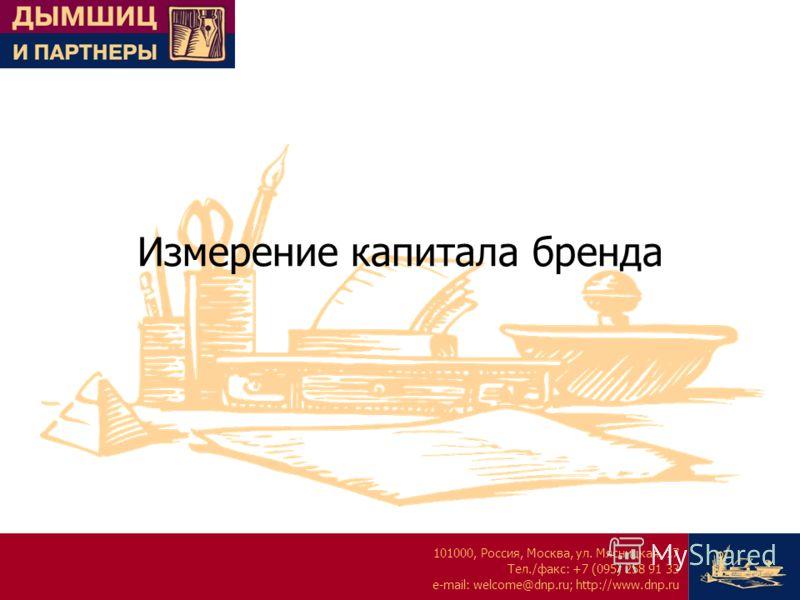 101000, Россия, Москва, ул. Мясницкая, 17 Тел./факс: +7 (095) 258 91 33 e-mail: welcome@dnp.ru; http://www.dnp.ru Измерение капитала бренда