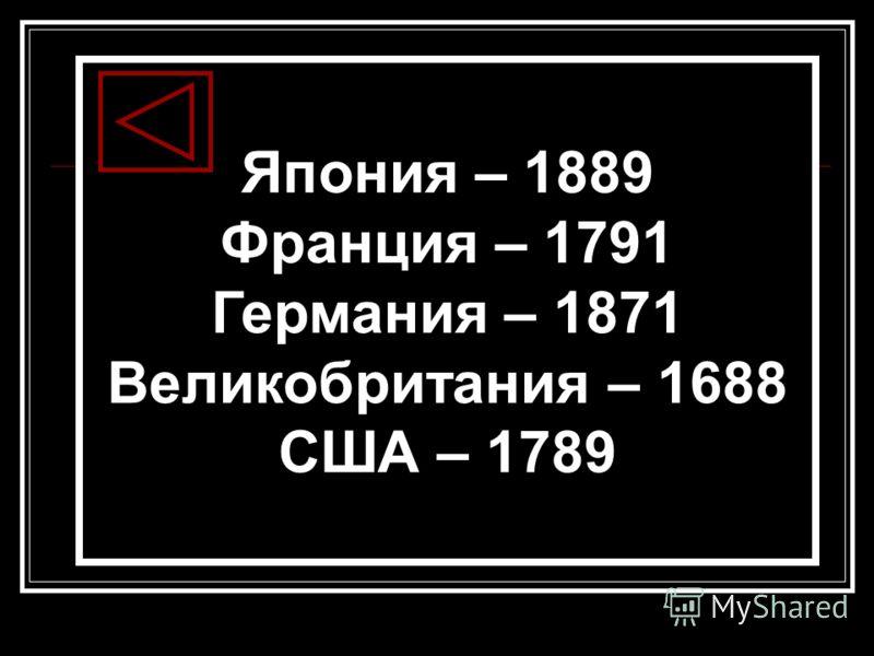 Япония – 1889 Франция – 1791 Германия – 1871 Великобритания – 1688 США – 1789