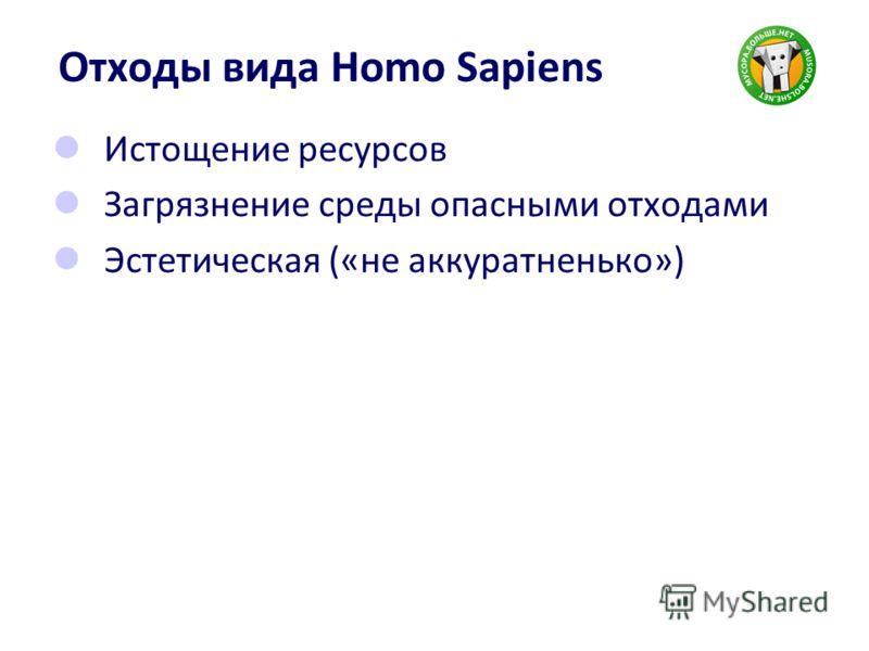 Отходы вида Homo Sapiens Истощение ресурсов Загрязнение среды опасными отходами Эстетическая («не аккуратненько»)