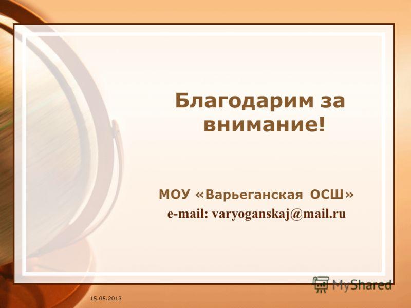 15.05.2013 Благодарим за внимание! МОУ «Варьеганская ОСШ» e-mail: varyoganskaj@mail.ru